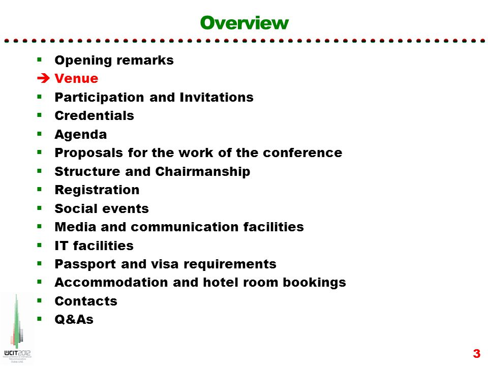 Overview Opening remarks Venue Participation and Invitations Credentials Agenda Proposals for the work of the conference Structure and Chairmanship Regional meetings Registration Social events Media and communication facilities IT facilities Passport and visa requirements Accommodation and hotel room bookings Contacts Q&As 24