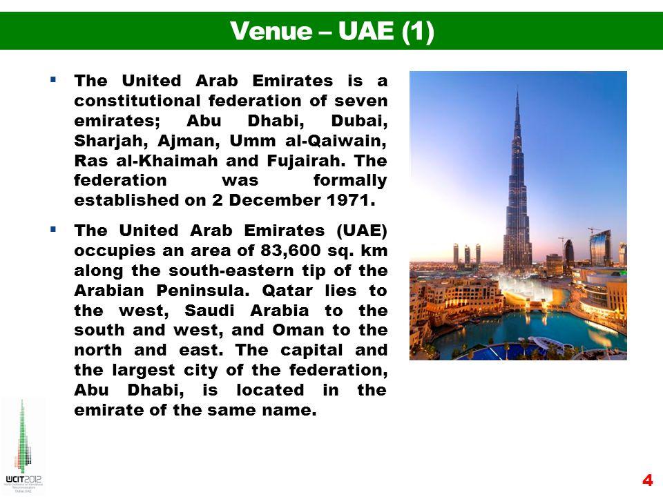 Venue – UAE (1) The United Arab Emirates is a constitutional federation of seven emirates; Abu Dhabi, Dubai, Sharjah, Ajman, Umm al-Qaiwain, Ras al-Khaimah and Fujairah.