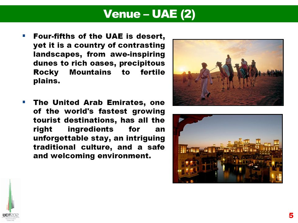Venue – UAE (2) Four-fifths of the UAE is desert, yet it is a country of contrasting landscapes, from awe-inspiring dunes to rich oases, precipitous Rocky Mountains to fertile plains.