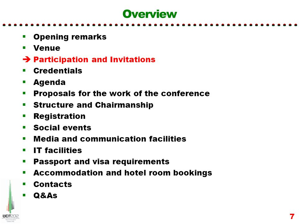 Overview Opening remarks Venue Participation and Invitations Credentials Agenda Proposals for the work of the conference Structure and Chairmanship Registration Social events Media and communication facilities IT facilities Passport and visa requirements Accommodation and hotel room bookings Contacts Q&As 7