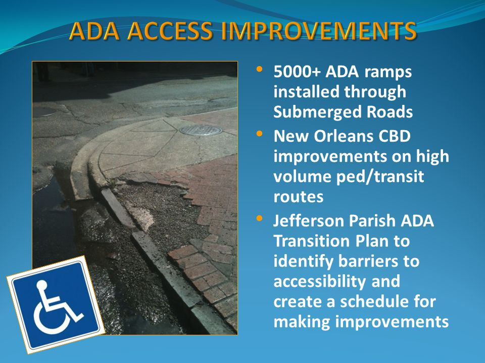 5000+ ADA ramps installed through Submerged Roads New Orleans CBD improvements on high volume ped/transit routes Jefferson Parish ADA Transition Plan to identify barriers to accessibility and create a schedule for making improvements