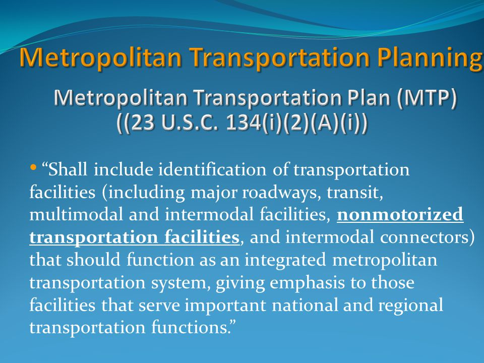 Shall include identification of transportation facilities (including major roadways, transit, multimodal and intermodal facilities, nonmotorized transportation facilities, and intermodal connectors) that should function as an integrated metropolitan transportation system, giving emphasis to those facilities that serve important national and regional transportation functions.