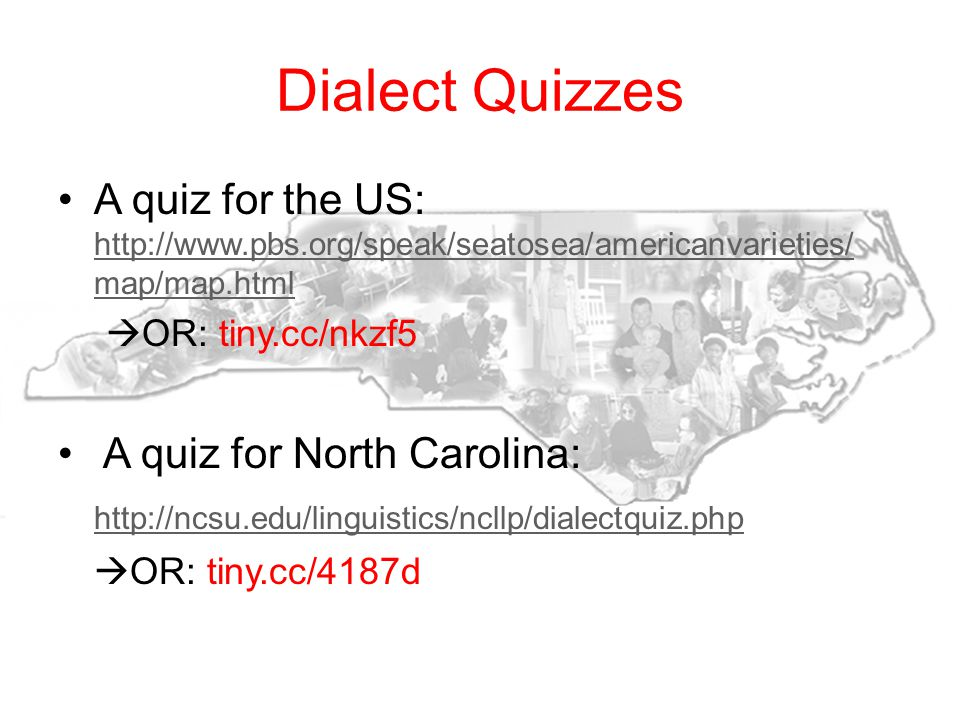 Dialect Quizzes A quiz for the US: http://www.pbs.org/speak/seatosea/americanvarieties/ map/map.html http://www.pbs.org/speak/seatosea/americanvarieties/ map/map.html OR: tiny.cc/nkzf5 A quiz for North Carolina: http://ncsu.edu/linguistics/ncllp/dialectquiz.php OR: tiny.cc/4187d