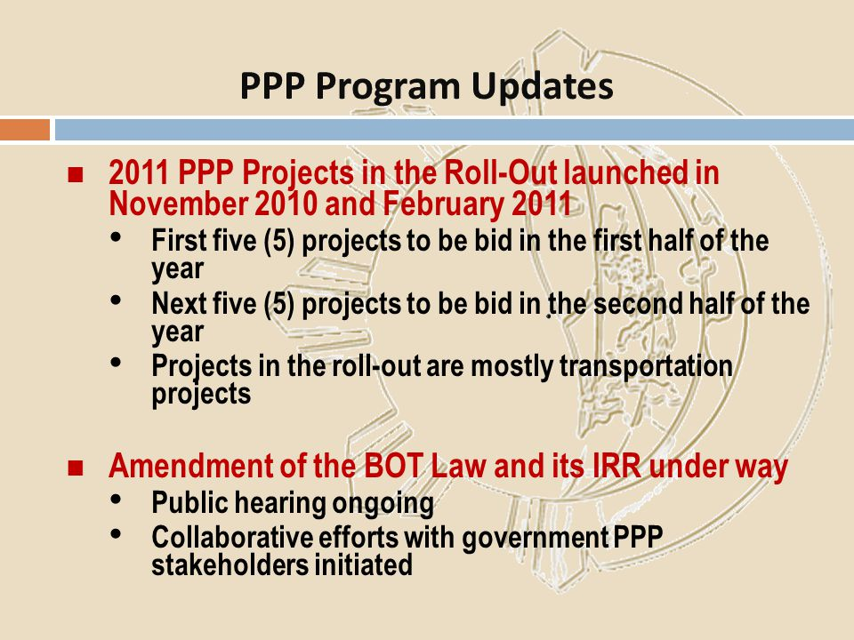 2011 PPP Projects in the Roll-Out launched in November 2010 and February 2011 First five (5) projects to be bid in the first half of the year Next fiv