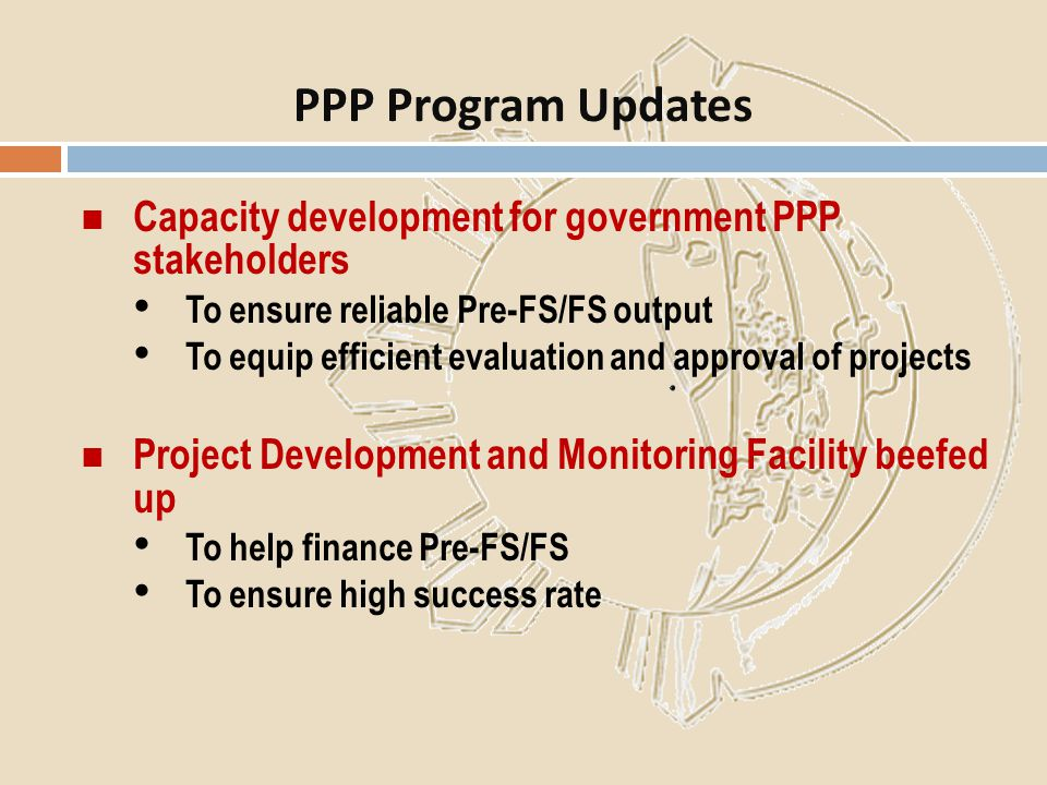 Capacity development for government PPP stakeholders To ensure reliable Pre-FS/FS output To equip efficient evaluation and approval of projects Projec