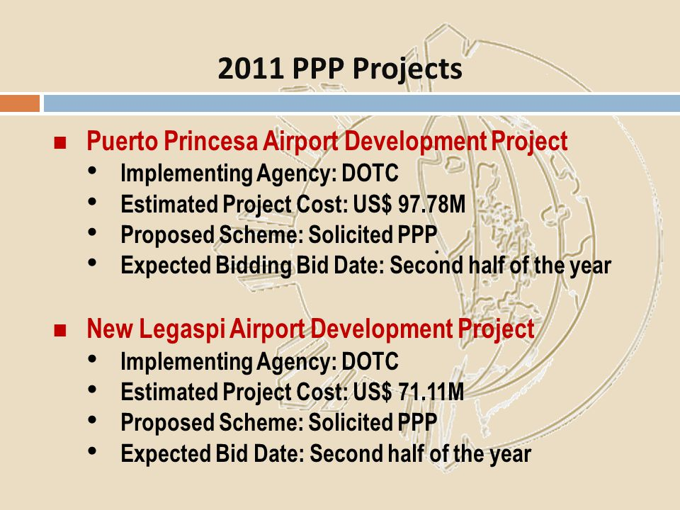 Puerto Princesa Airport Development Project Implementing Agency: DOTC Estimated Project Cost: US$ 97.78M Proposed Scheme: Solicited PPP Expected Biddi