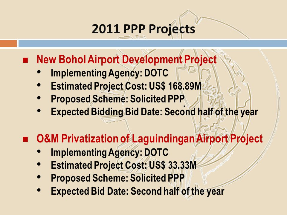 New Bohol Airport Development Project Implementing Agency: DOTC Estimated Project Cost: US$ 168.89M Proposed Scheme: Solicited PPP Expected Bidding Bi