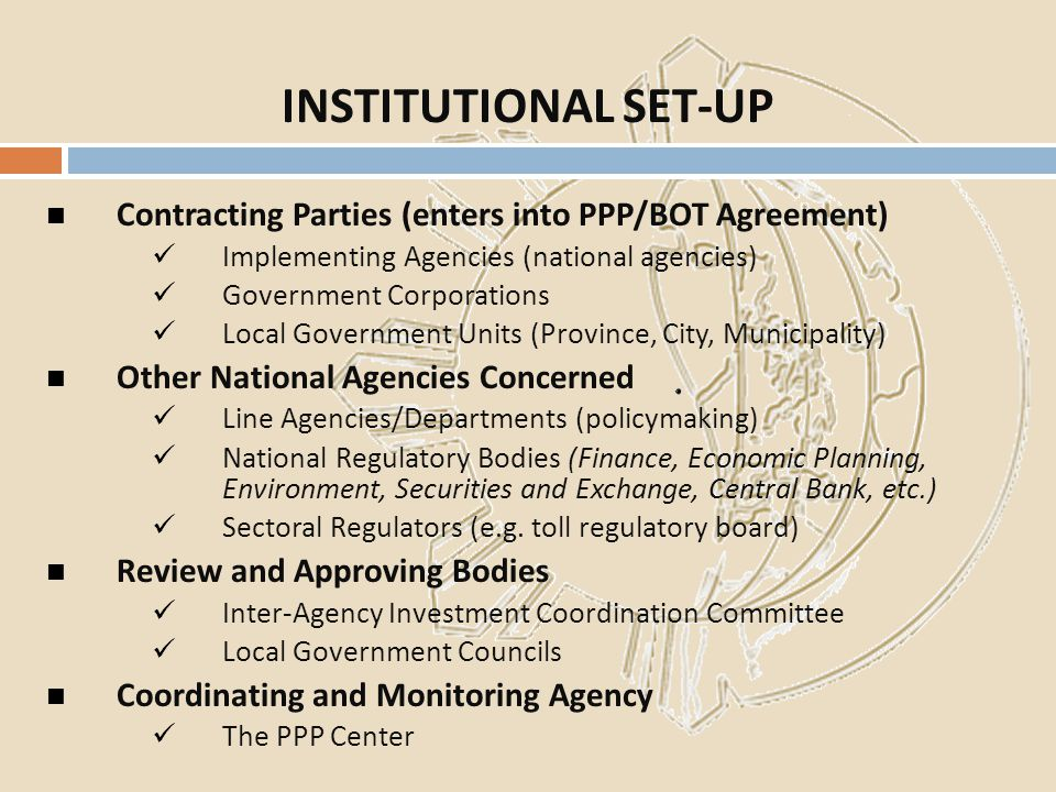 Contracting Parties (enters into PPP/BOT Agreement) Implementing Agencies (national agencies) Government Corporations Local Government Units (Province