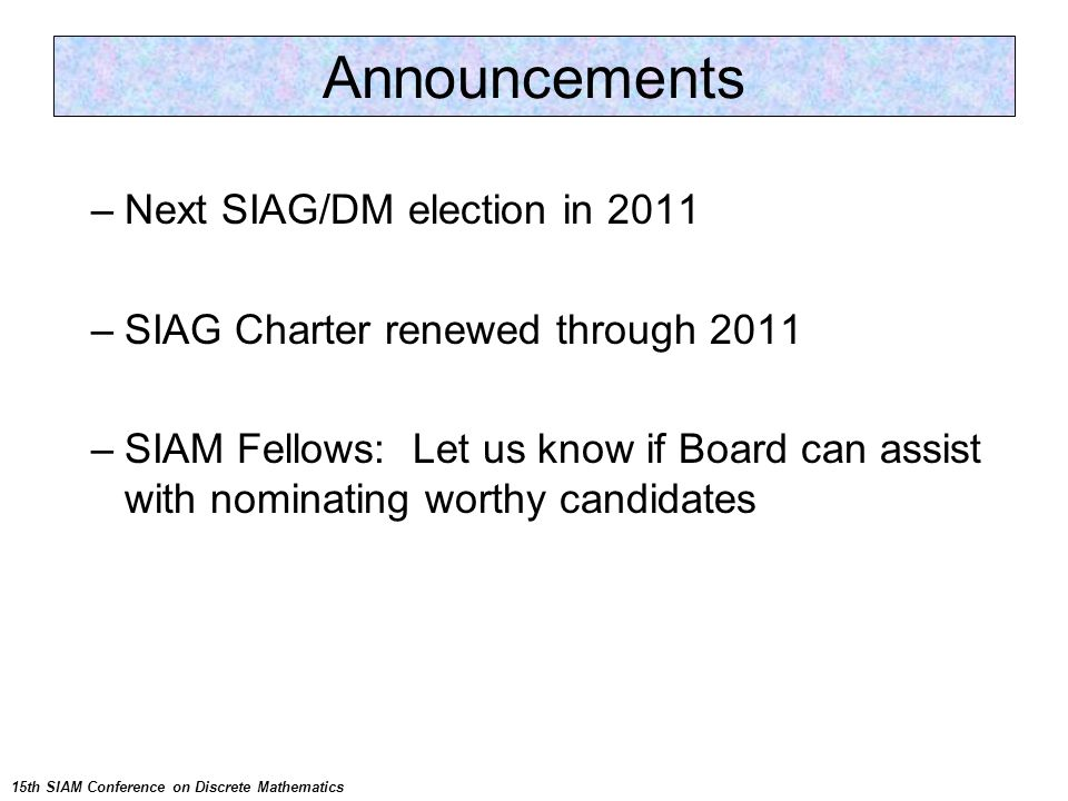 –Next SIAG/DM election in 2011 –SIAG Charter renewed through 2011 –SIAM Fellows: Let us know if Board can assist with nominating worthy candidates Announcements 15th SIAM Conference on Discrete Mathematics