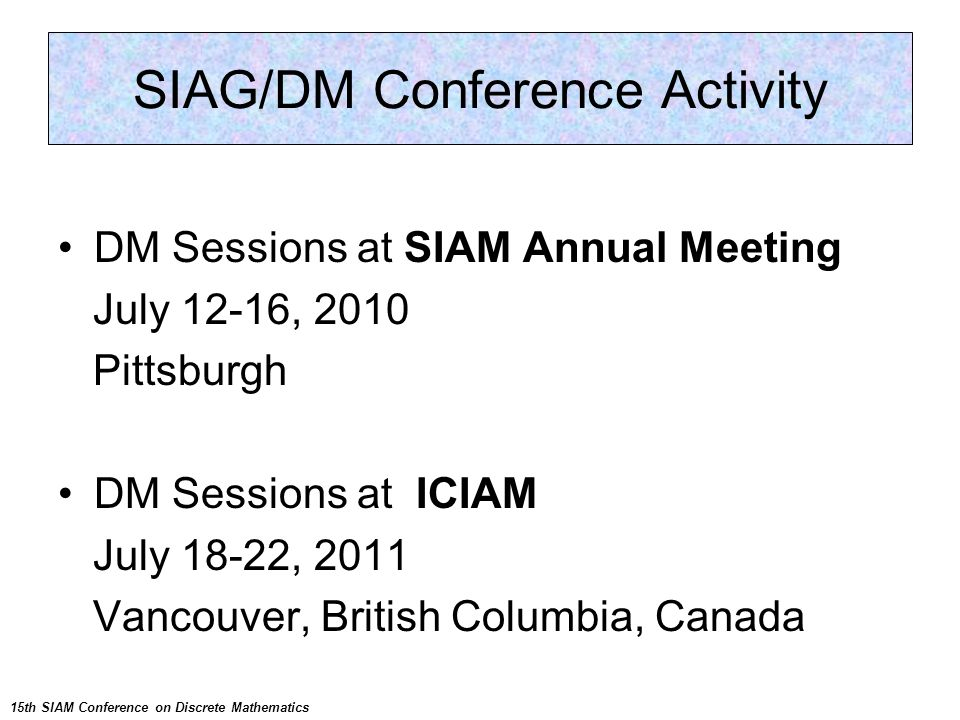 Other Conferences DM Sessions at SIAM Annual Meeting July 12-16, 2010 Pittsburgh DM Sessions at ICIAM July 18-22, 2011 Vancouver, British Columbia, Canada SIAG/DM Conference Activity 15th SIAM Conference on Discrete Mathematics