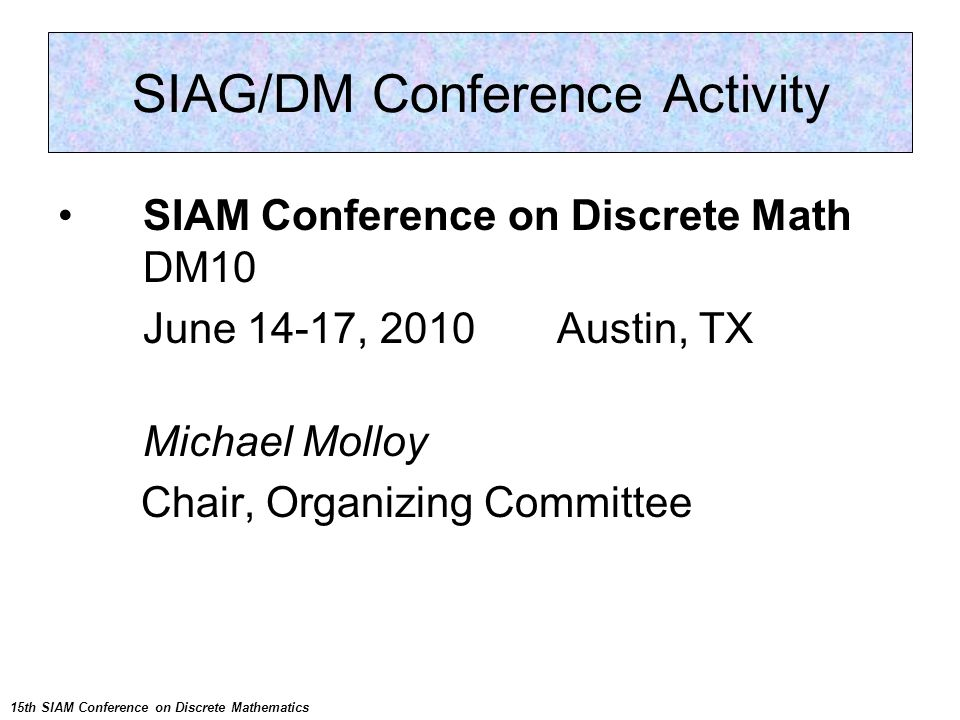 SIAM Conference on Discrete Math DM10 June 14-17, 2010 Austin, TX Michael Molloy Chair, Organizing Committee SIAG/DM Conference Activity 15th SIAM Conference on Discrete Mathematics