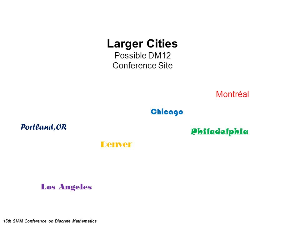 Larger Cities Possible DM12 Conference Site Montréal 15th SIAM Conference on Discrete Mathematics Los Angeles Portland, OR Philadelphia Denver Chicago