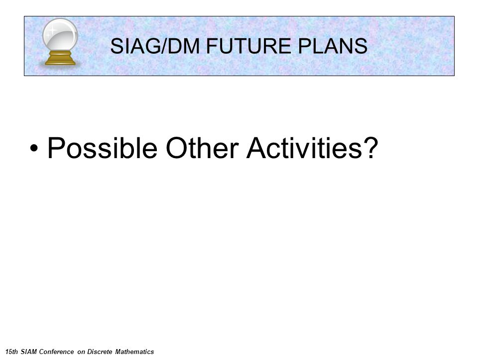 Possible Other Activities? SIAG/DM FUTURE PLANS 15th SIAM Conference on Discrete Mathematics