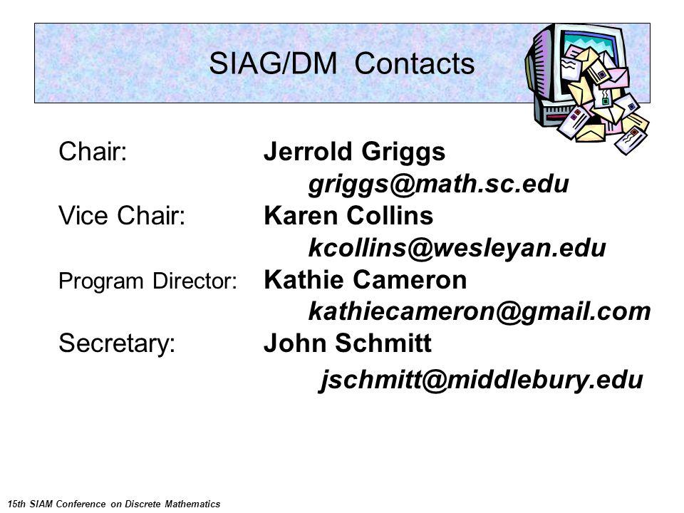 SIAG/DM Contacts Chair: Jerrold Griggs griggs@math.sc.edu Vice Chair: Karen Collins kcollins@wesleyan.edu Program Director: Kathie Cameron kathiecamer