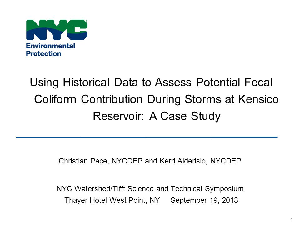 1 Using Historical Data to Assess Potential Fecal Coliform Contribution During Storms at Kensico Reservoir: A Case Study Christian Pace, NYCDEP and Kerri Alderisio, NYCDEP NYC Watershed/Tifft Science and Technical Symposium Thayer Hotel West Point, NY September 19, 2013