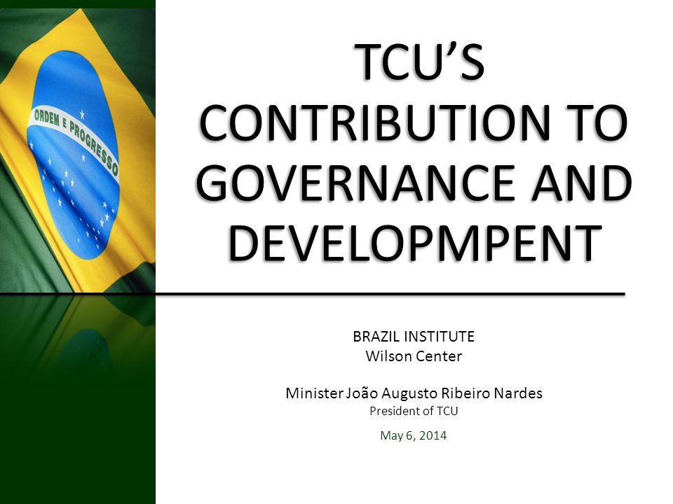 TCUS CONTRIBUTION TO GOVERNANCE AND DEVELOPMPENT TCUS CONTRIBUTION TO GOVERNANCE AND DEVELOPMPENT BRAZIL INSTITUTE Wilson Center Minister João Augusto Ribeiro Nardes President of TCU May 6, 2014