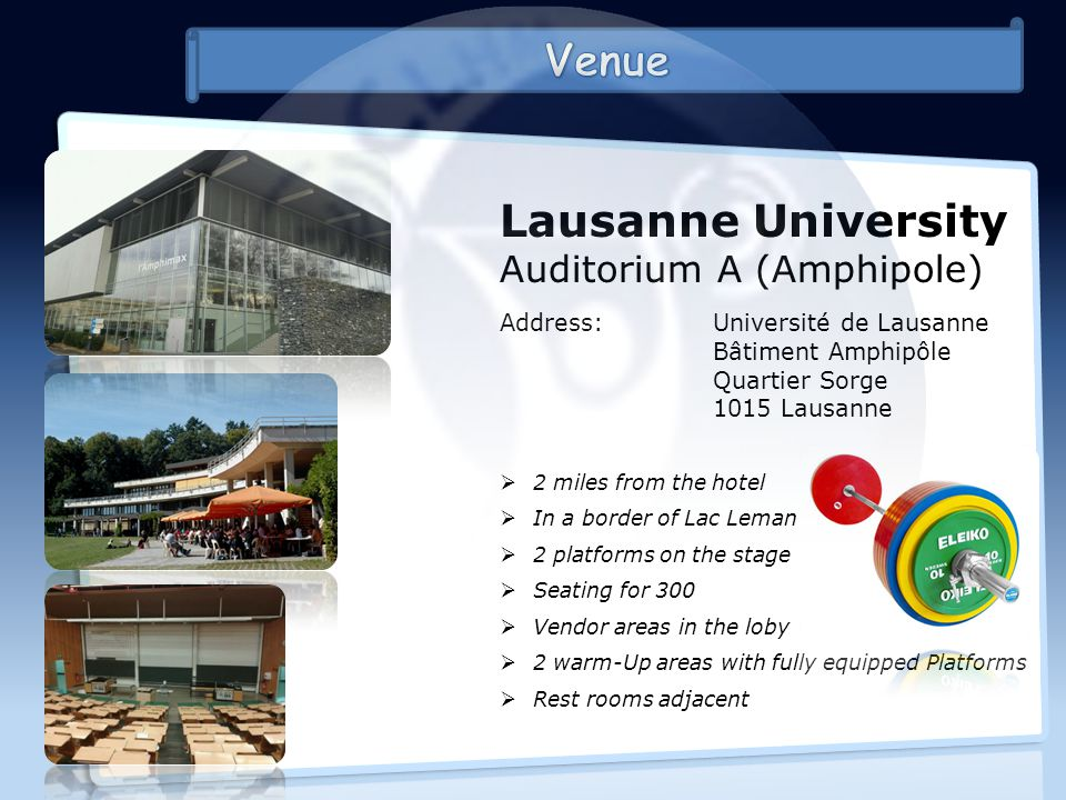 Lausanne University Auditorium A (Amphipole) Address:Université de Lausanne Bâtiment Amphipôle Quartier Sorge 1015 Lausanne 2 miles from the hotel In a border of Lac Leman 2 platforms on the stage Seating for 300 Vendor areas in the loby 2 warm-Up areas with fully equipped Platforms Rest rooms adjacent