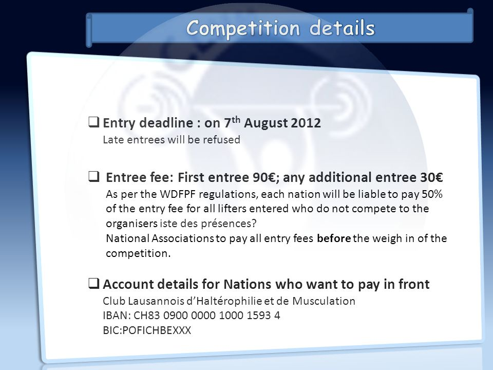 Entry deadline : on 7 th August 2012 Late entrees will be refused Entree fee: First entree 90; any additional entree 30 As per the WDFPF regulations, each nation will be liable to pay 50% of the entry fee for all lifters entered who do not compete to the organisers iste des présences.