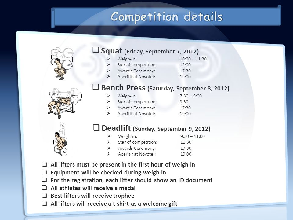 Bench Press (Saturday, September 8, 2012) Weigh-in:7:30 – 9:00 Star of competition:9:30 Awards Ceremony:17:30 Aperitif at Novotel:19:00 Squat (Friday,
