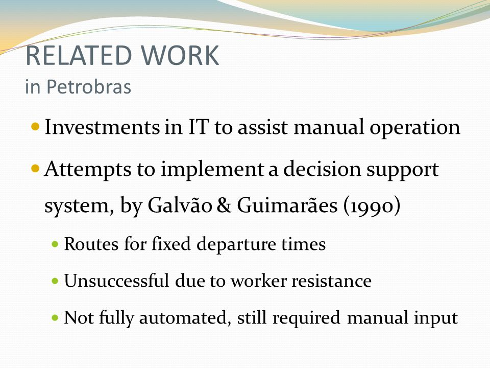RELATED WORK in Petrobras Investments in IT to assist manual operation Attempts to implement a decision support system, by Galvão & Guimarães (1990) Routes for fixed departure times Unsuccessful due to worker resistance Not fully automated, still required manual input