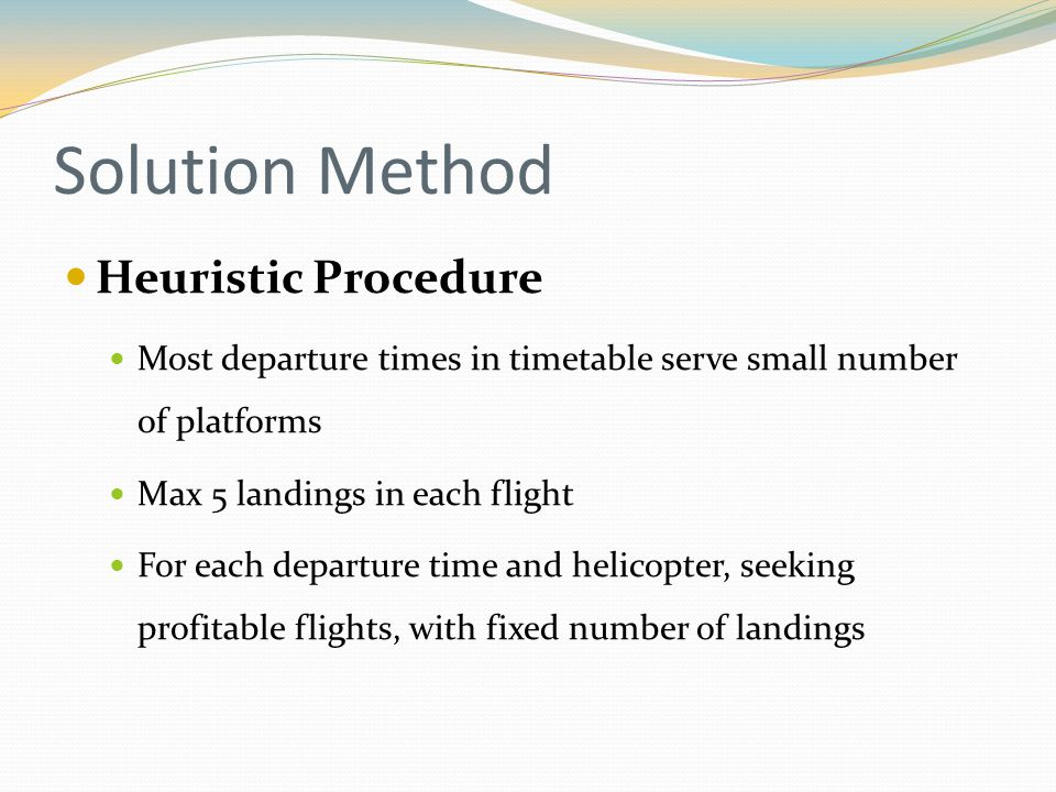 Heuristic Procedure Most departure times in timetable serve small number of platforms Max 5 landings in each flight For each departure time and helicopter, seeking profitable flights, with fixed number of landings