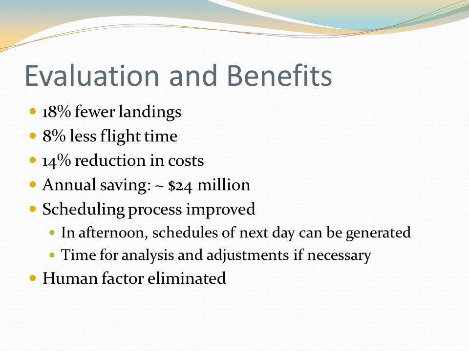 Evaluation and Benefits 18% fewer landings 8% less flight time 14% reduction in costs Annual saving: ~ $24 million Scheduling process improved In afternoon, schedules of next day can be generated Time for analysis and adjustments if necessary Human factor eliminated