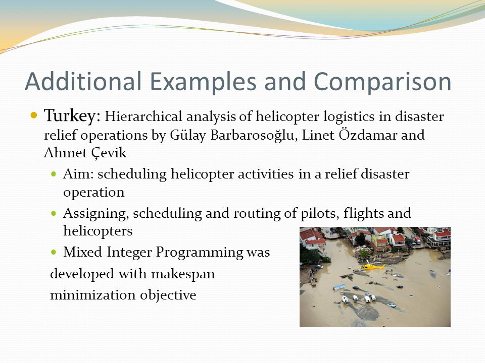 Additional Examples and Comparison Turkey: Hierarchical analysis of helicopter logistics in disaster relief operations by Gülay Barbarosoğlu, Linet Özdamar and Ahmet Çevik Aim: scheduling helicopter activities in a relief disaster operation Assigning, scheduling and routing of pilots, flights and helicopters Mixed Integer Programming was developed with makespan minimization objective