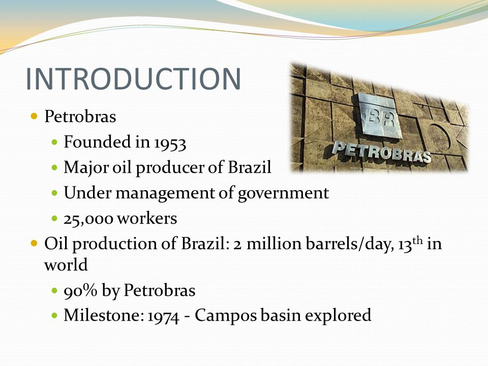 INTRODUCTION Petrobras Founded in 1953 Major oil producer of Brazil Under management of government 25,000 workers Oil production of Brazil: 2 million barrels/day, 13 th in world 90% by Petrobras Milestone: 1974 - Campos basin explored