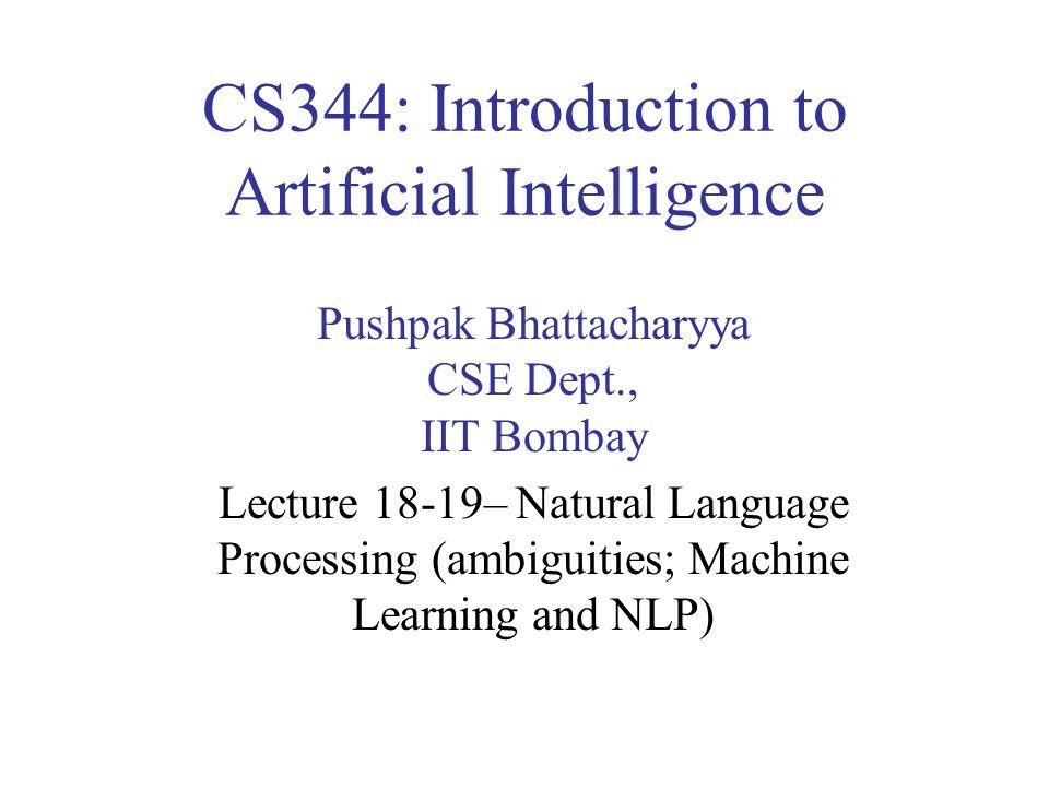 CS344: Introduction to Artificial Intelligence Pushpak Bhattacharyya CSE Dept., IIT Bombay Lecture 18-19– Natural Language Processing (ambiguities; Ma