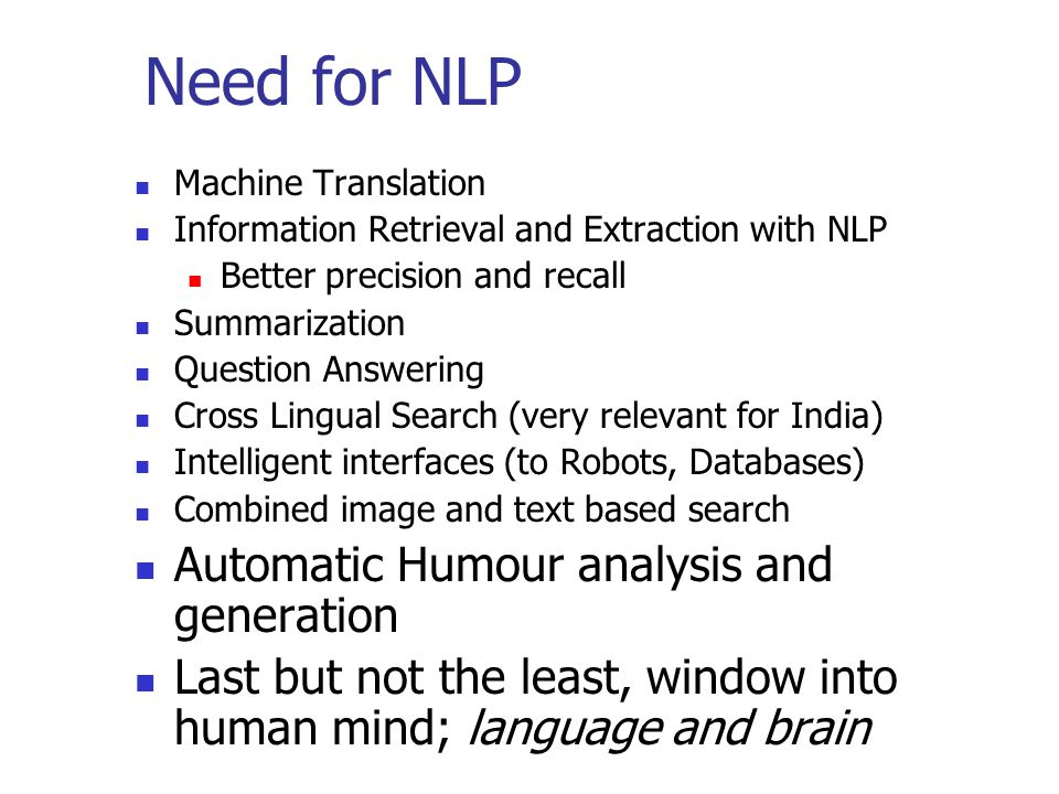 Need for NLP Machine Translation Information Retrieval and Extraction with NLP Better precision and recall Summarization Question Answering Cross Lingual Search (very relevant for India) Intelligent interfaces (to Robots, Databases) Combined image and text based search Automatic Humour analysis and generation Last but not the least, window into human mind; language and brain
