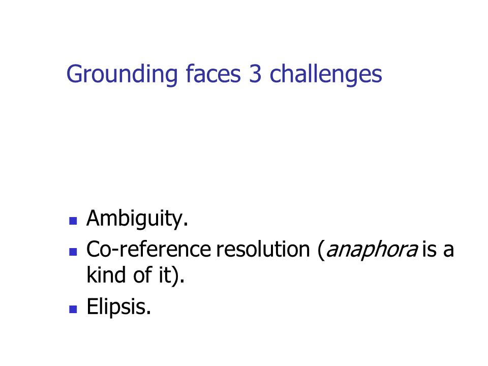 Grounding faces 3 challenges Ambiguity.Co-reference resolution (anaphora is a kind of it).