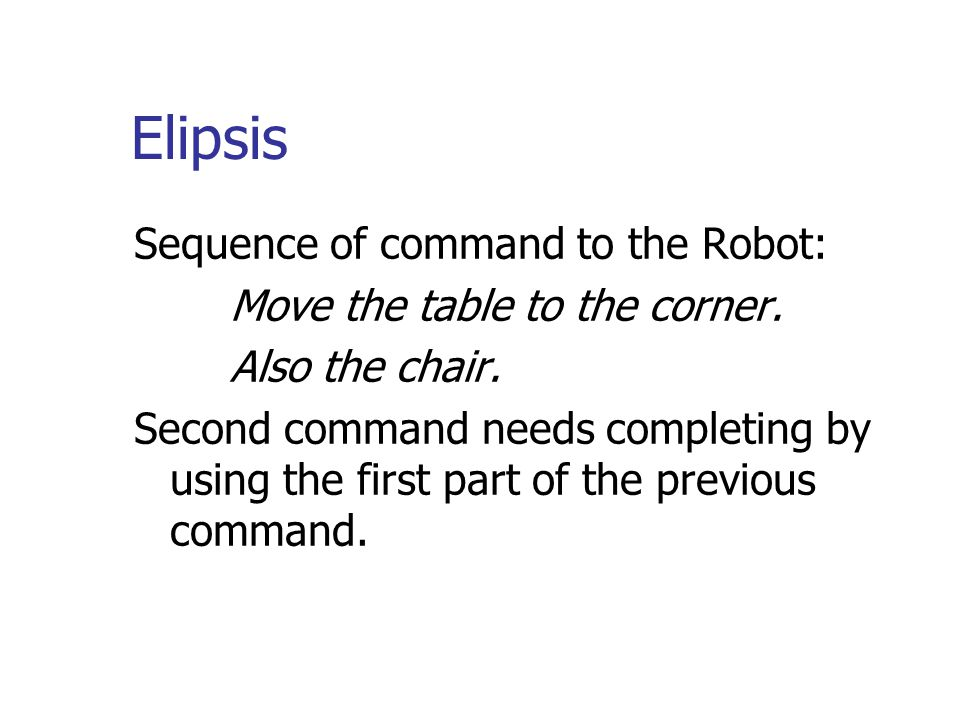 Elipsis Sequence of command to the Robot: Move the table to the corner. Also the chair. Second command needs completing by using the first part of the