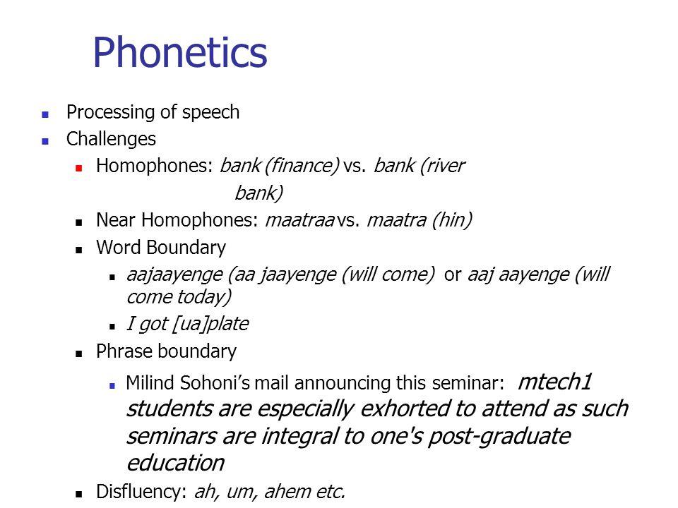 Phonetics Processing of speech Challenges Homophones: bank (finance) vs. bank (river bank) Near Homophones: maatraa vs. maatra (hin) Word Boundary aaj
