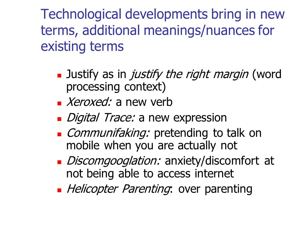 Technological developments bring in new terms, additional meanings/nuances for existing terms Justify as in justify the right margin (word processing context) Xeroxed: a new verb Digital Trace: a new expression Communifaking: pretending to talk on mobile when you are actually not Discomgooglation: anxiety/discomfort at not being able to access internet Helicopter Parenting: over parenting
