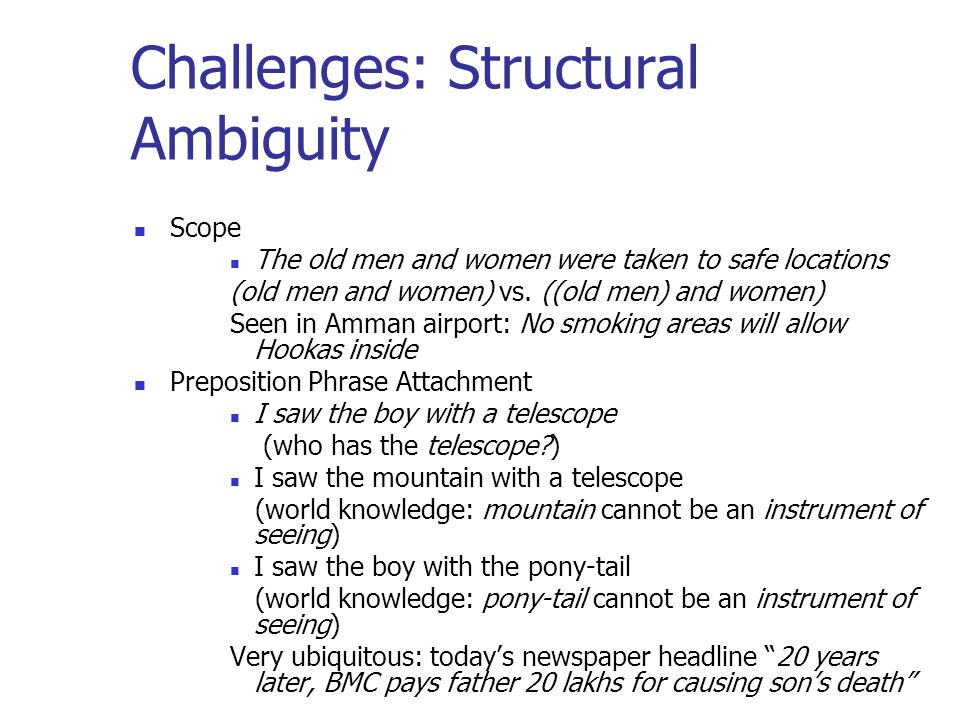 Challenges: Structural Ambiguity Scope The old men and women were taken to safe locations (old men and women) vs. ((old men) and women) Seen in Amman