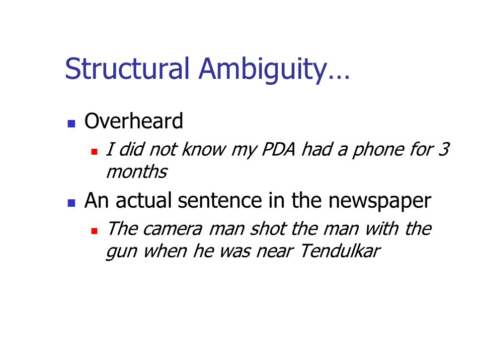 Structural Ambiguity… Overheard I did not know my PDA had a phone for 3 months An actual sentence in the newspaper The camera man shot the man with the gun when he was near Tendulkar