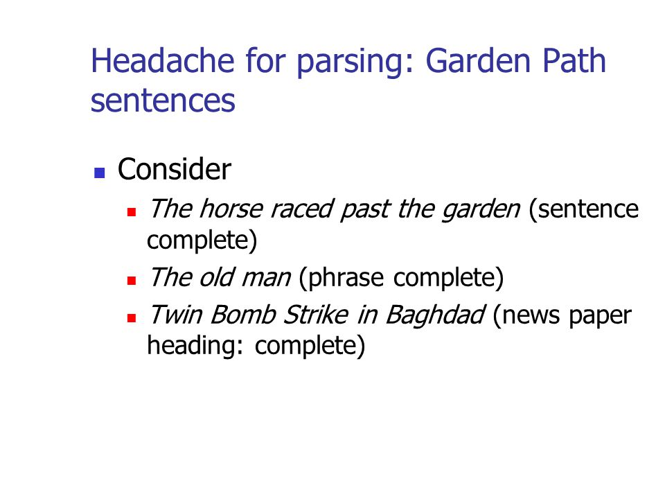 Headache for parsing: Garden Path sentences Consider The horse raced past the garden (sentence complete) The old man (phrase complete) Twin Bomb Strike in Baghdad (news paper heading: complete)