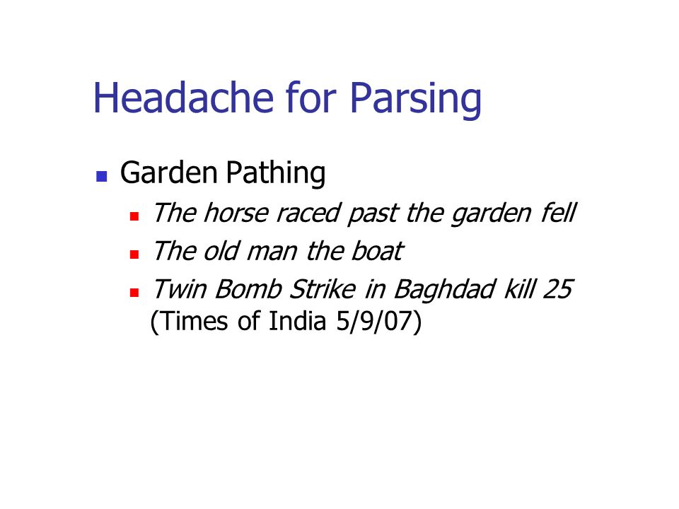 Headache for Parsing Garden Pathing The horse raced past the garden fell The old man the boat Twin Bomb Strike in Baghdad kill 25 (Times of India 5/9/