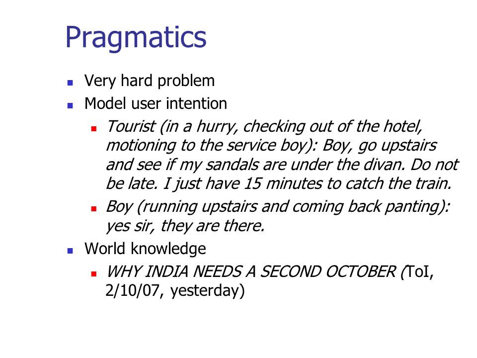 Pragmatics Very hard problem Model user intention Tourist (in a hurry, checking out of the hotel, motioning to the service boy): Boy, go upstairs and see if my sandals are under the divan.