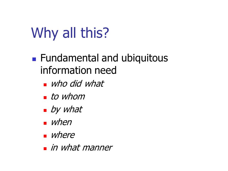 Why all this? Fundamental and ubiquitous information need who did what to whom by what when where in what manner