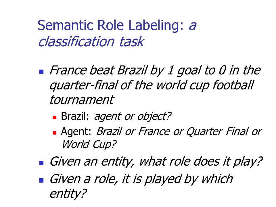 Semantic Role Labeling: a classification task France beat Brazil by 1 goal to 0 in the quarter-final of the world cup football tournament Brazil: agen
