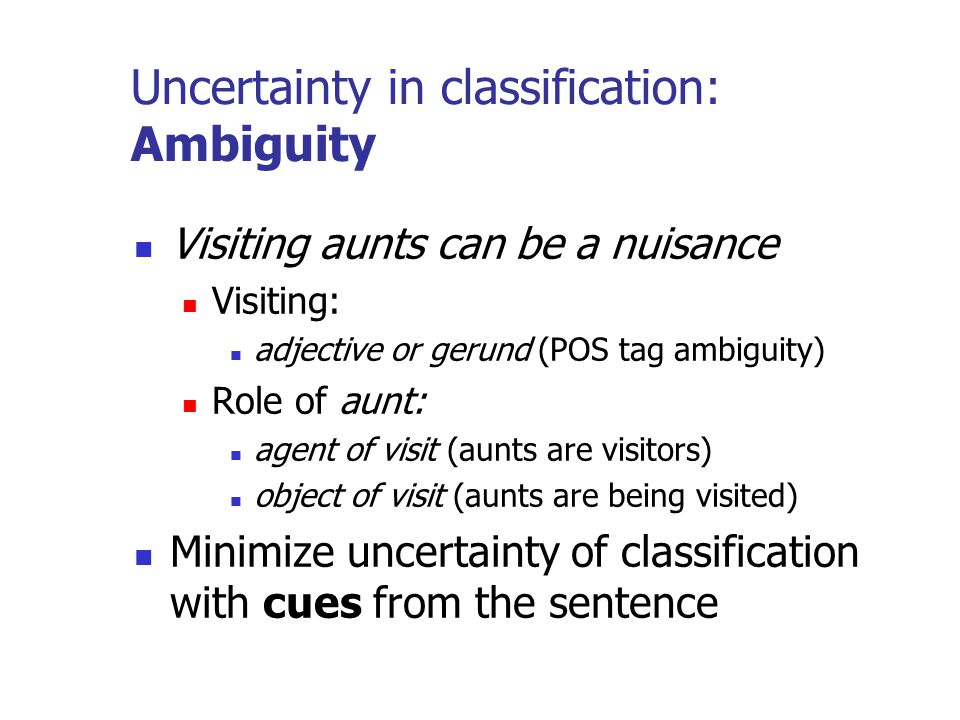 Uncertainty in classification: Ambiguity Visiting aunts can be a nuisance Visiting: adjective or gerund (POS tag ambiguity) Role of aunt: agent of visit (aunts are visitors) object of visit (aunts are being visited) Minimize uncertainty of classification with cues from the sentence