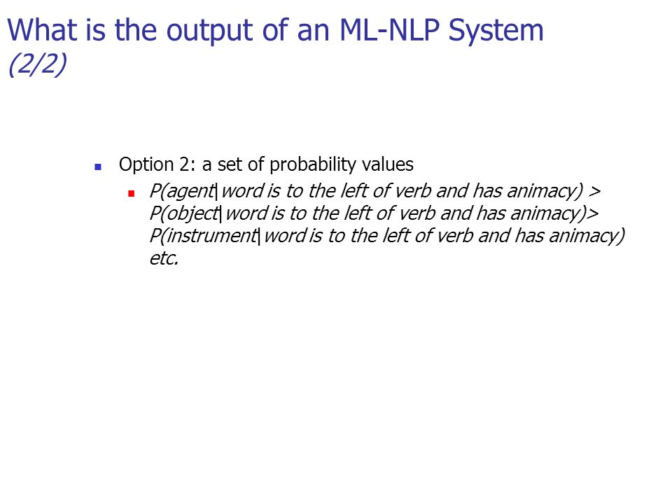 What is the output of an ML-NLP System (2/2) Option 2: a set of probability values P(agent|word is to the left of verb and has animacy) > P(object|word is to the left of verb and has animacy)> P(instrument|word is to the left of verb and has animacy) etc.