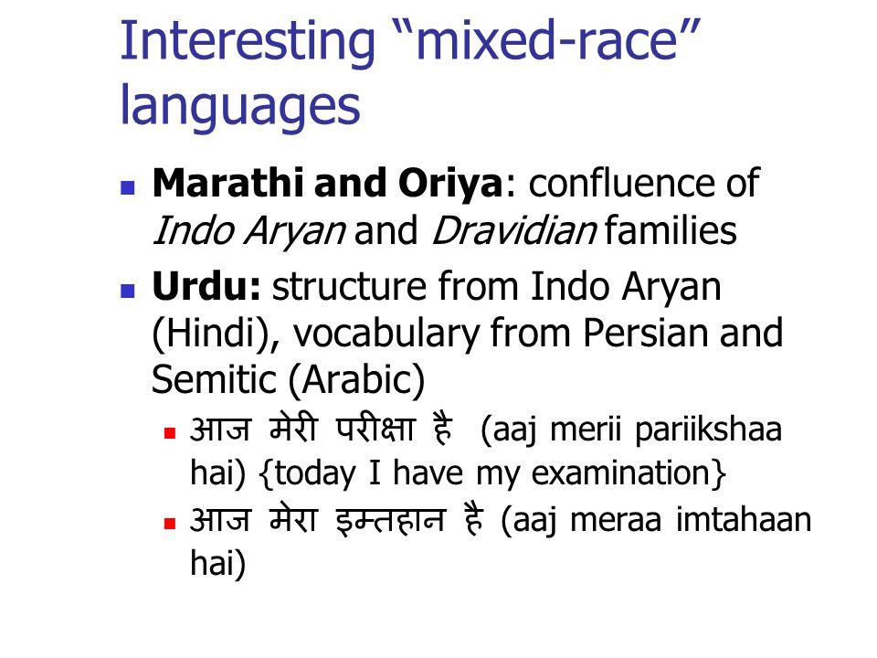 Interesting mixed-race languages Marathi and Oriya: confluence of Indo Aryan and Dravidian families Urdu: structure from Indo Aryan (Hindi), vocabular