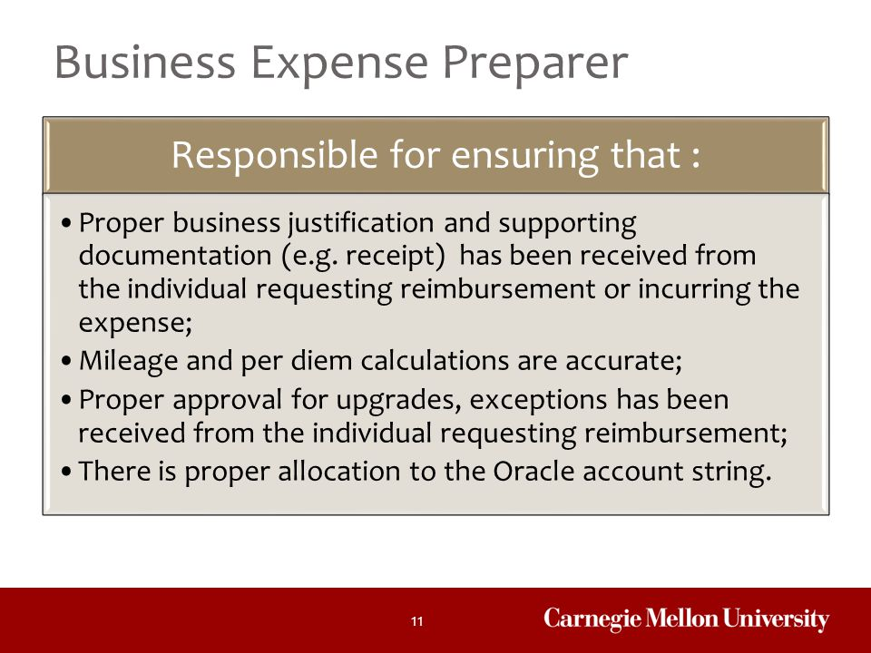 11 Business Expense Preparer Responsible for ensuring that : Proper business justification and supporting documentation (e.g. receipt) has been receiv