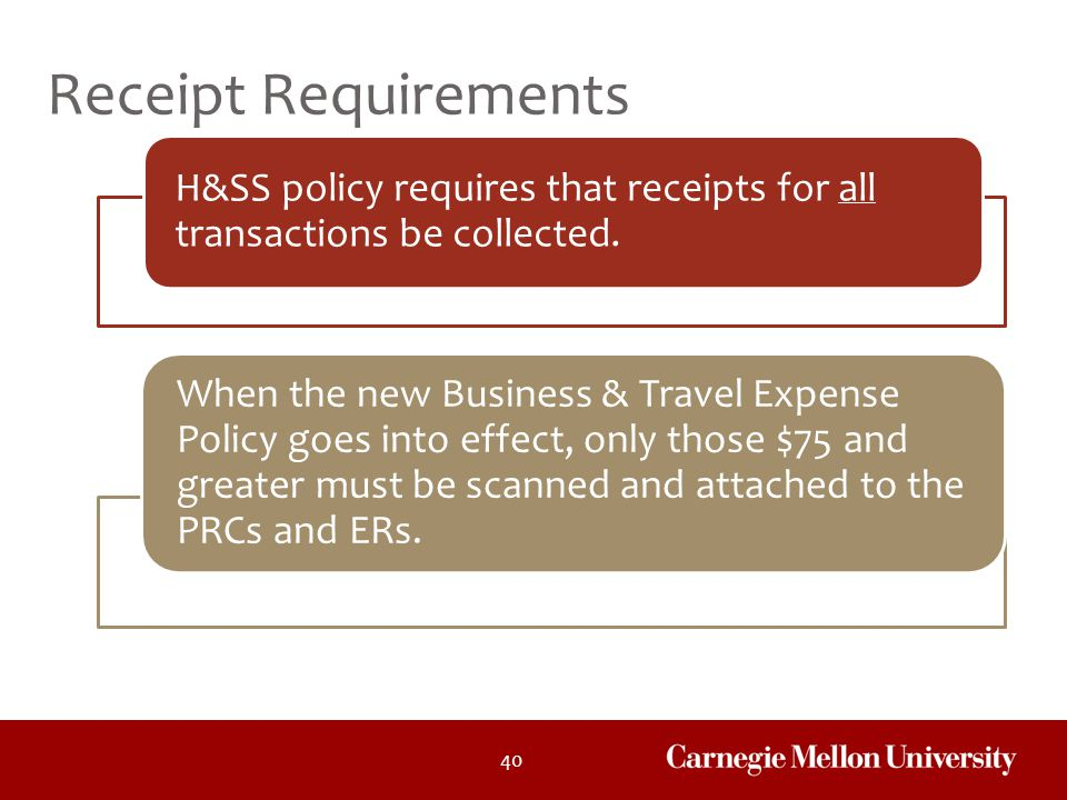 40 H&SS policy requires that receipts for all transactions be collected. When the new Business & Travel Expense Policy goes into effect, only those $7