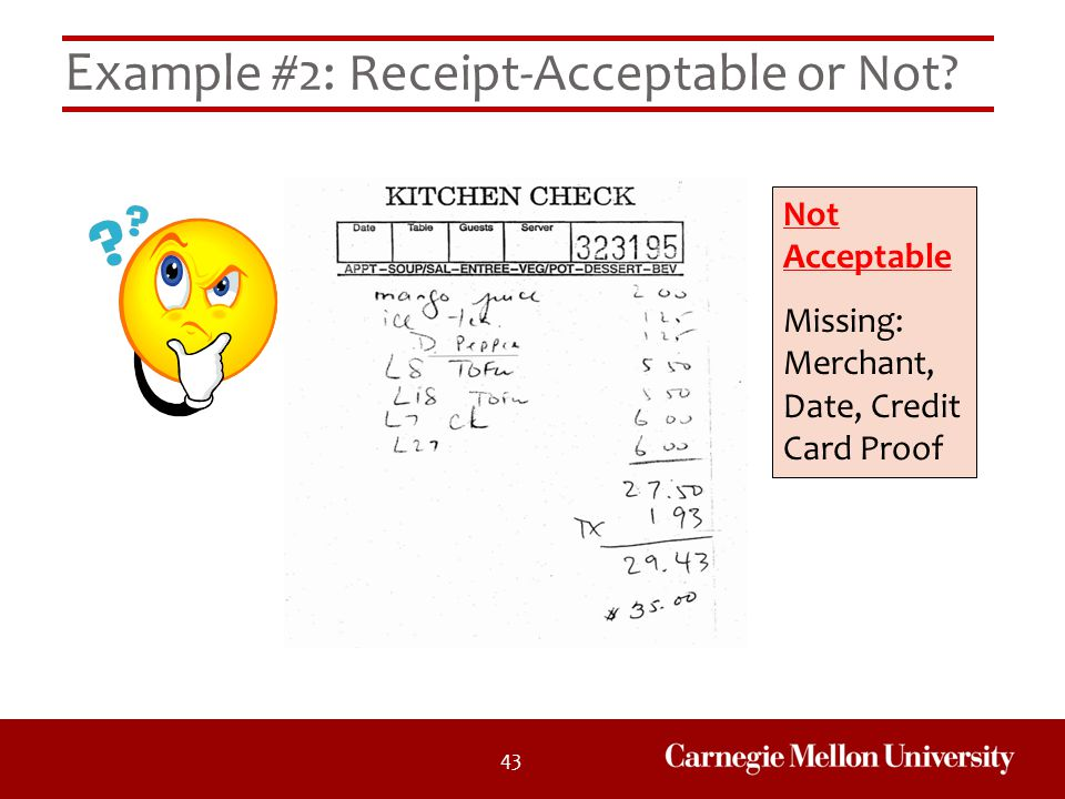 43 Ex ample #2: Receipt-Acceptable or Not? Not Acceptable Missing: Merchant, Date, Credit Card Proof