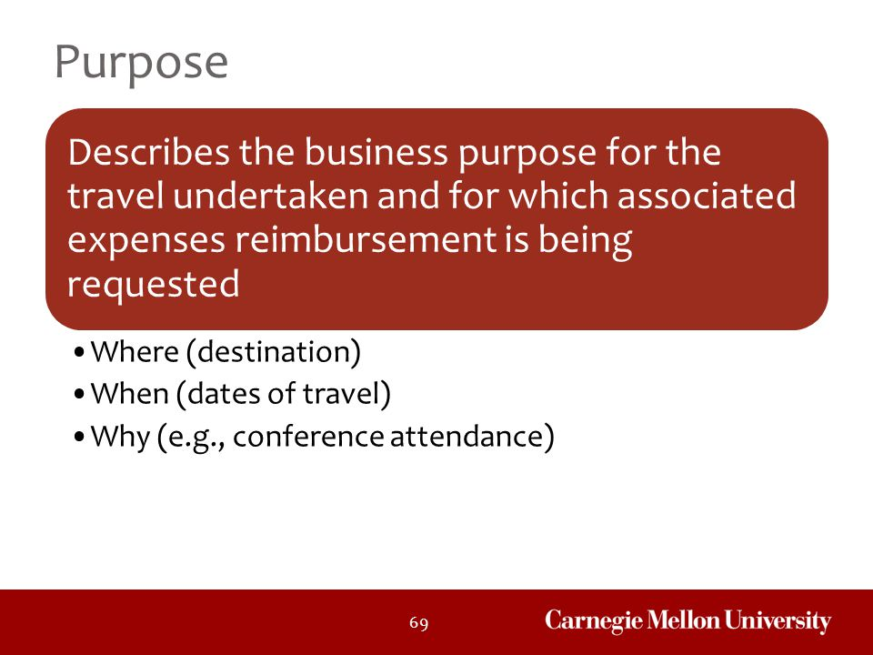 69 Purpose Describes the business purpose for the travel undertaken and for which associated expenses reimbursement is being requested Where (destinat