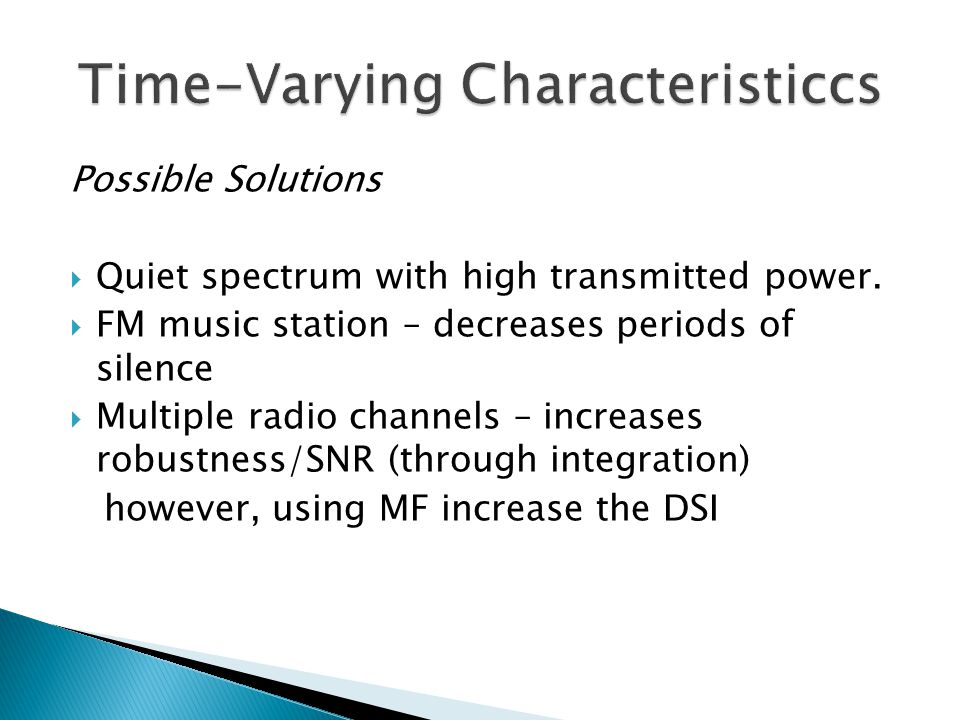 Possible Solutions Quiet spectrum with high transmitted power. FM music station – decreases periods of silence Multiple radio channels – increases rob