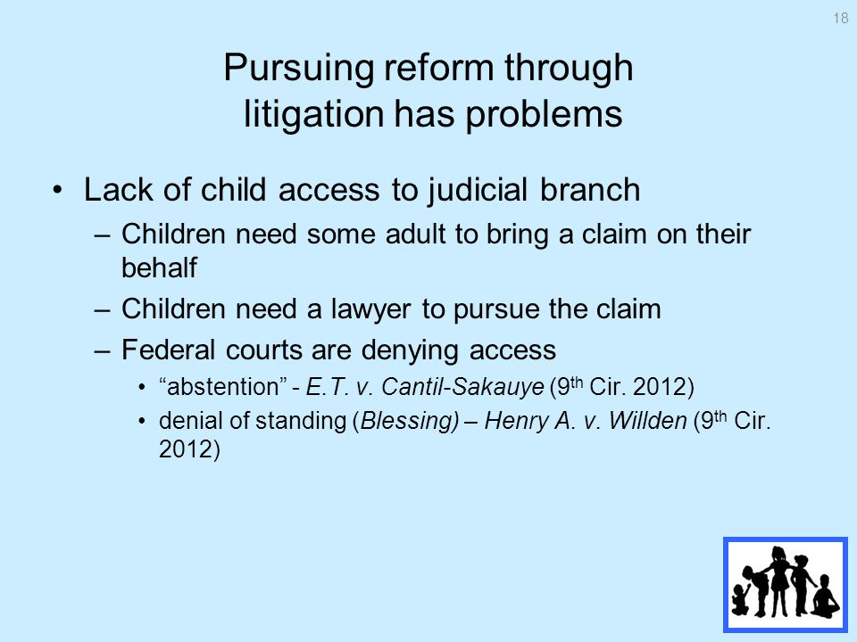 Pursuing reform through litigation has problems Lack of child access to judicial branch –Children need some adult to bring a claim on their behalf –Children need a lawyer to pursue the claim –Federal courts are denying access abstention - E.T.